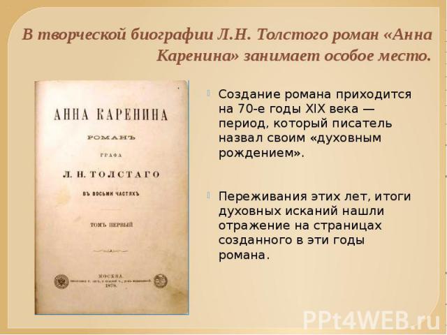 В творческой биографии Л.H. Толстого роман «Анна Каренина» занимает особое место. Создание романа приходится на 70-е годы XIX века — период, который писатель назвал своим «духовным рождением». Переживания этих лет, итоги духовных исканий нашли отраж…