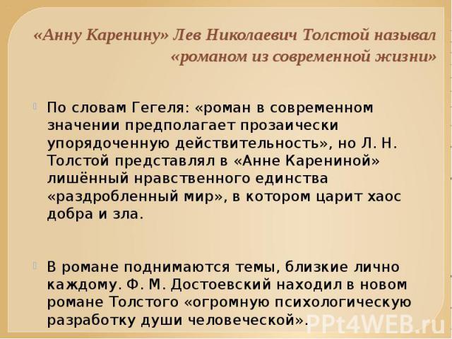 «Анну Каренину» Лев Николаевич Толстой называл «романом из современной жизни» По словам Гегеля: «роман в современном значении предполагает прозаически упорядоченную действительность», но Л. Н. Толстой представлял в «Анне Карениной» лишённый нравстве…