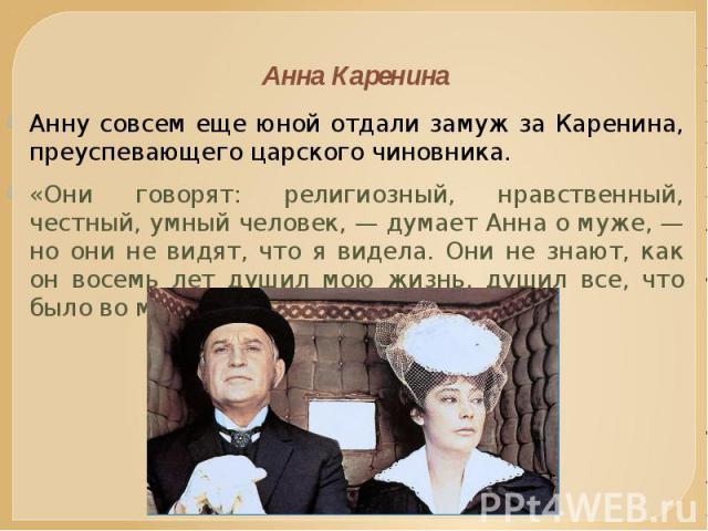 Анна Каренина Анну совсем еще юной отдали замуж за Каренина, преуспевающего царского чиновника. «Они говорят: религиозный, нравственный, честный, умный человек, — думает Анна о муже, — но они не видят, что я видела. Они не знают, как он восемь лет д…