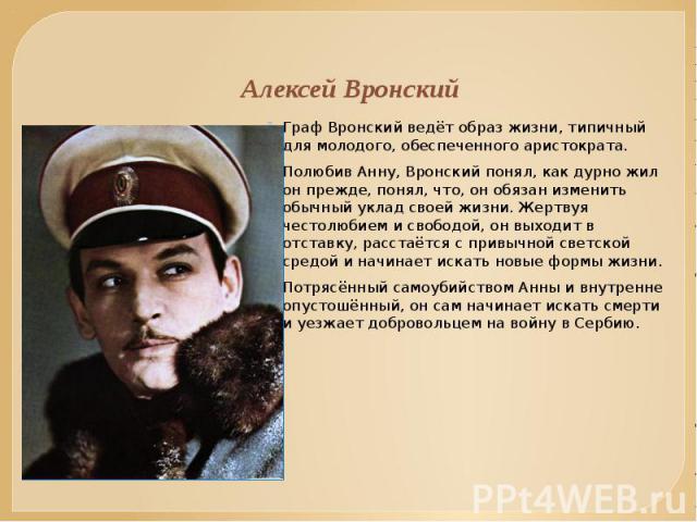 Алексей Вронский Граф Вронский ведёт образ жизни, типичный для молодого, обеспеченного аристократа. Полюбив Анну, Вронский понял, как дурно жил он прежде, понял, что, он обязан изменить обычный уклад своей жизни. Жертвуя честолюбием и свободой, он в…
