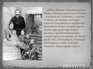 1905 p. батьки Анни розлучилися. Мати з дітьми переїхала на Південь - спочатку д
