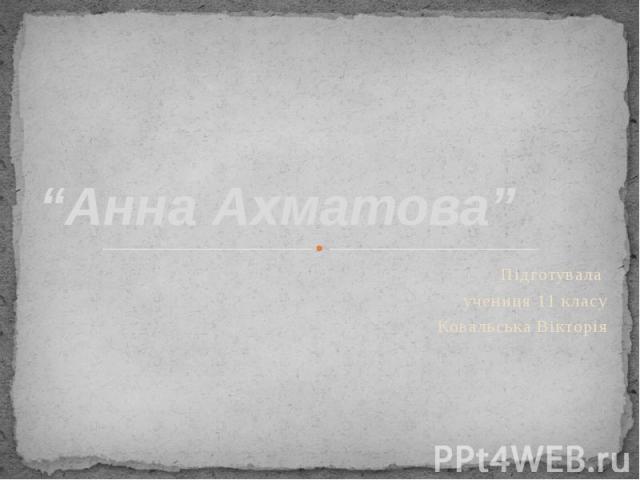 """""""Анна Ахматова"""" Підготувала учениця 11 класу Ковальська Вікторія"""