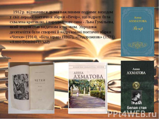 1912 р. відзначився двома важливими подіями: виходом у світ першої поетичної збірки «Вечір», що відразу була схвалена критикою, і народженням сина - Льва Гумільова, який згодом став видатним істориком. Упродовж десятиліття були створені й надрукован…