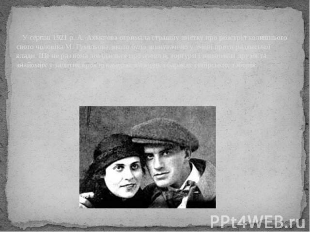 У серпні 1921 р. А. Ахматова отримала страшну звістку про розстріл колишнього свого чоловіка М. Гумільова, якого було звинувачено у змові проти радянської влади. Ще не раз вона довідається про арешти, тортури і зникнення друзів та знайомих у залитих…