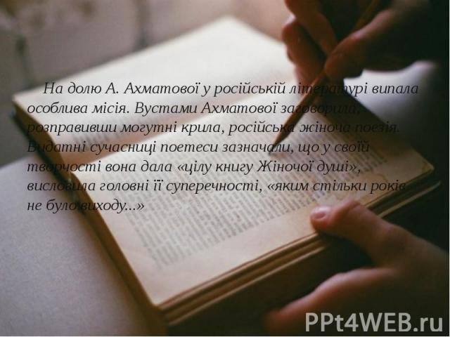 На долю А. Ахматової у російській літературі випала особлива місія. Вустами Ахматової заговорила, розправивши могутні крила, російська жіноча поезія. Видатні сучасниці поетеси зазначали, що у своїй творчості вона дала «цілу книгу Жіночої душі», висл…