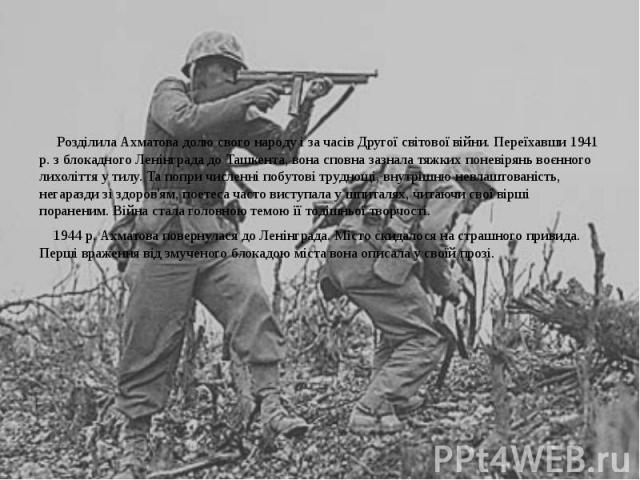 Розділила Ахматова долю свого народу і за часів Другої світової війни. Переїхавши 1941 р. з блокадного Ленінграда до Ташкента, вона сповна зазнала тяжких поневірянь воєнного лихоліття у тилу. Та попри численні побутові труднощі, внутрішню невлаштова…