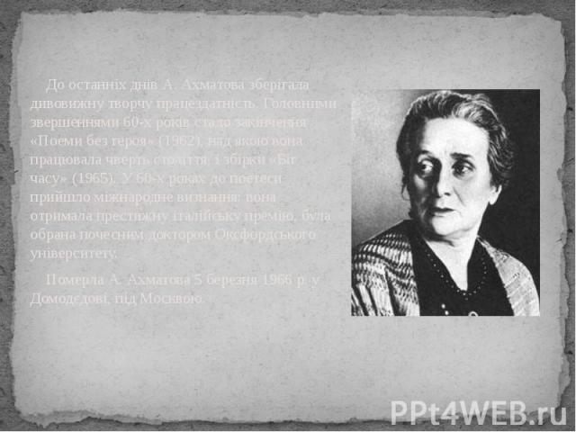До останніх днів А. Ахматова зберігала дивовижну творчу працездатність. Головними звершеннями 60-х років стало закінчення «Поеми без героя» (1962), над якою вона працювала чверть століття, і збірки «Біг часу» (1965). У 60-х роках до поетеси прийшло …