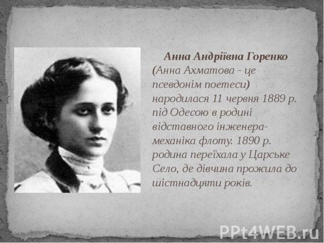 Анна Андріївна Горенко (Анна Ахматова - це псевдонім поетеси) народилася 11 червня 1889 р. під Одесою в родині відставного інженера-механіка флоту. 1890 р. родина переїхала у Царське Село, де дівчина прожила до шістнадцяти років. Анна Андріївна Горе…