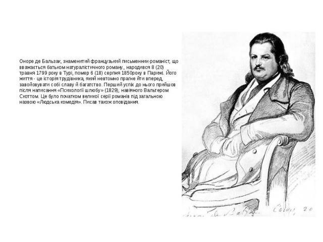 Оноре де Бальзак, знаменитий французький письменник-романіст, що вважається батьком натуралістичного роману., народився 8 (20) травня 1799 року в Турі, помер 6 (18) серпня 1850року в Парижі. Його життя - це історія трудівника, який невтомно прагне й…