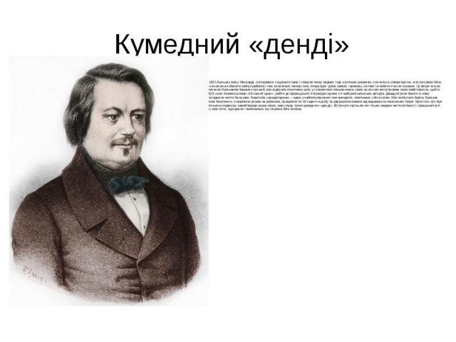 Кумедний «денді» З 1821 Бальзак жив у Мансарді, спілкувався з журналістами і створив низку модних тоді «готичних романів», спочатку в співавторстві, а потім самостійно. В них можна побачити набір прийомів і тем, властивих такому типу літератури: руї…