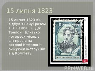 15 липня 1823 15 липня 1823 він відбув з Генуї разом з П. Гамба і Е. Дж. Трелоні