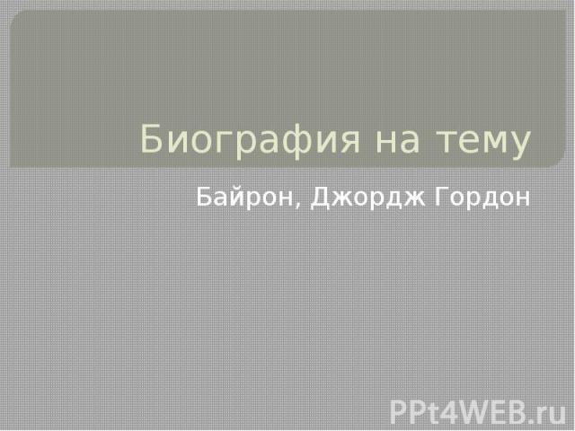 Биография на тему Байрон, Джордж Гордон