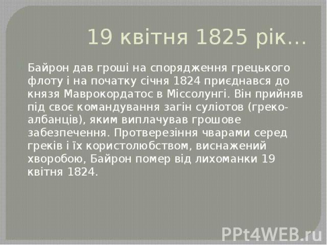19 квітня 1825 рік… Байрон дав гроші на спорядження грецького флоту і на початку січня 1824 приєднався до князя Маврокордатос в Міссолунгі. Він прийняв під своє командування загін суліотов (греко-албанців), яким виплачував грошове забезпечення. Прот…