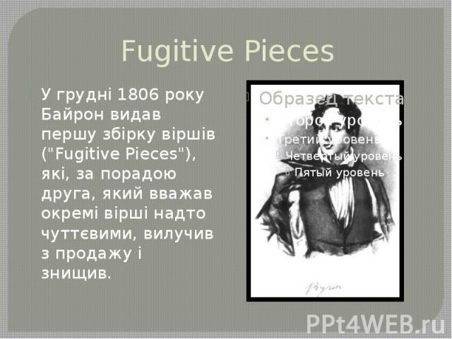 """Fugitive Pieces У грудні 1806 року Байрон видав першу збірку віршів (""""Fugitive Pieces""""), які, за порадою друга, який вважав окремі вірші надто чуттєвими, вилучив з продажу і знищив."""