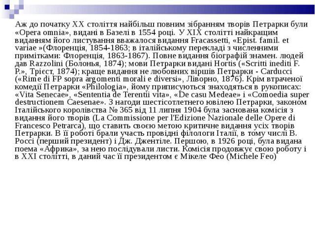Аж до початку XX століття найбільш повним зібранням творів Петрарки були «Opera omnia», видані в Базелі в 1554 році. У XIX столітті найкращим виданням його листування вважалося видання Fracassetti, «Epist. famil. et variae »(Флоренція, 1854-1863; в …