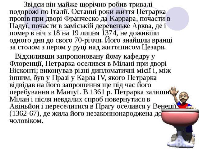 Звідси він майже щорічно робив тривалі подорожі по Італії. Останні роки життя Петрарка провів при дворі Франческо да Kappapa, почасти в Падуї, почасти в заміській деревеньке Арква, де і помер в ніч з 18 на 19 липня 1374, не доживши одного дня до сво…