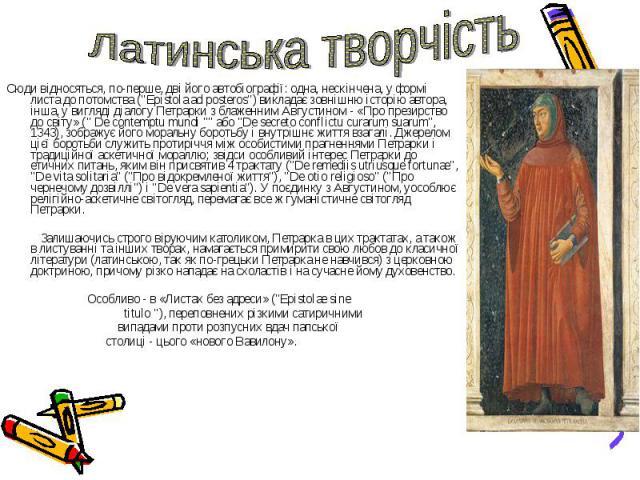 """Сюди відносяться, по-перше, дві його автобіографії: одна, нескінчена, у формі листа до потомства (""""Epistola ad posteros"""") викладає зовнішню історію автора, інша, у вигляді діалогу Петрарки з блаженним Августином - «Про презирство до світу»…"""