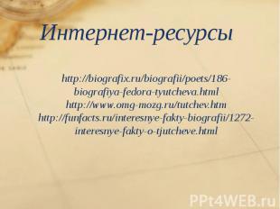 Интернет-ресурсы http://biografix.ru/biografii/poets/186-biografiya-fedora-tyutc
