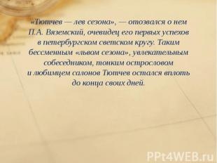 «Тютчев— лев сезона»,— отозвался онем П.А. Вяземский, очевидец