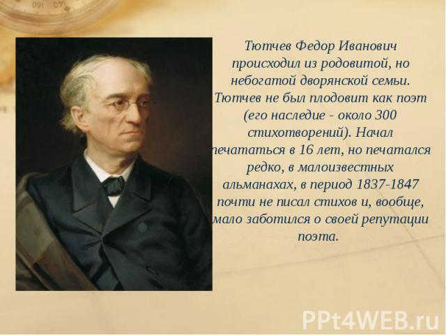 Тютчев Федор Иванович происходил из родовитой, но небогатой дворянской семьи. Тютчев не был плодовит как поэт (его наследие - около 300 стихотворений). Начал печататься в 16 лет, но печатался редко, в малоизвестных альманахах, в период 1837-1847 поч…