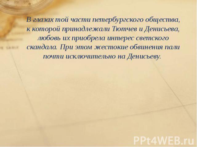 Вглазах той части петербургского общества, ккоторой принадлежали Тютчев иДенисьева, любовь ихприобрела интерес светского скандала. При этом жестокие обвинения пали почти исключительно наДенисьеву. Вглазах той част…