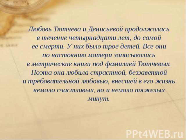 Любовь Тютчева иДенисьевой продолжалась втечение четырнадцати лет, досамой еесмерти. Уних было трое детей. Все они понастоянию матери записывались вметрические книги под фамилией Тютчевых. Поэта она любила с…