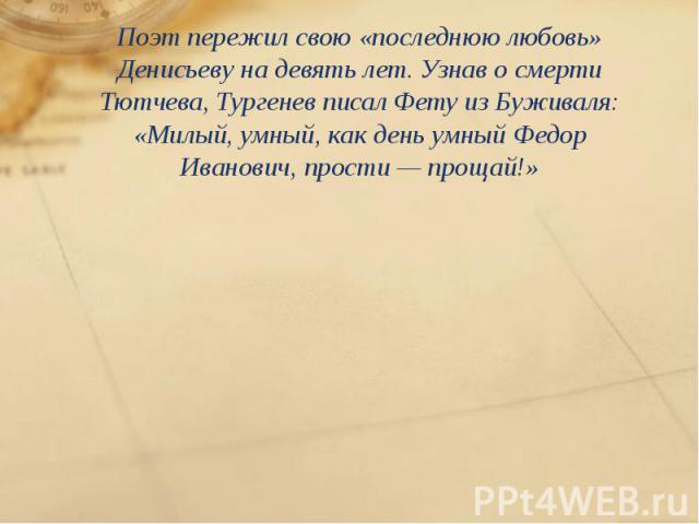 Поэт пережил свою «последнюю любовь» Денисьеву надевять лет. Узнав осмерти Тютчева, Тургенев писал Фету изБуживаля: «Милый, умный, как день умный Федор Иванович, прости— прощай!» Поэт пережил свою «последнюю любовь» Денисьеву…