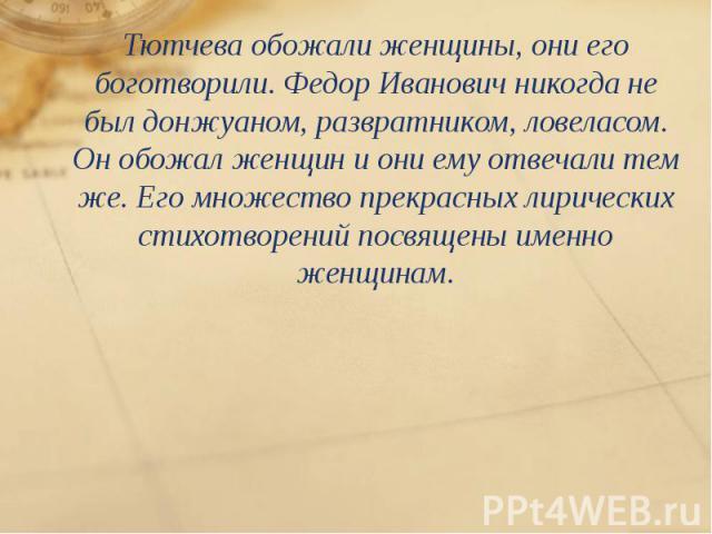 Тютчева обожали женщины, они его боготворили. Федор Иванович никогда не был донжуаном, развратником, ловеласом. Он обожал женщин и они ему отвечали тем же. Его множество прекрасных лирических стихотворений посвящены именно женщинам. Тютчева обожали …