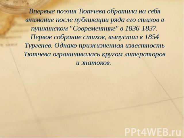 """Впервые поэзия Тютчева обратила на себя внимание после публикации ряда его стихов в пушкинском """"Современнике"""" в 1836-1837. Первое собрание стихов, выпустил в 1854 Тургенев. Однако прижизненная известность Тютчева ограничивалась кругом лите…"""