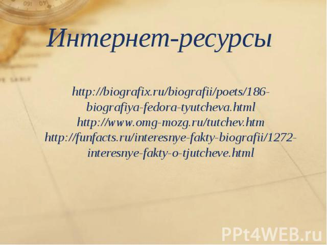 Интернет-ресурсы http://biografix.ru/biografii/poets/186-biografiya-fedora-tyutcheva.html http://www.omg-mozg.ru/tutchev.htm http://funfacts.ru/interesnye-fakty-biografii/1272-interesnye-fakty-o-tjutcheve.html