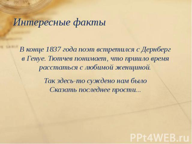Интересные факты Вконце 1837 года поэт встретился сДернберг вГенуе. Тютчев понимает, что пришло время расстаться слюбимой женщиной. Так здесь-то суждено нам было Сказать последнее прости...