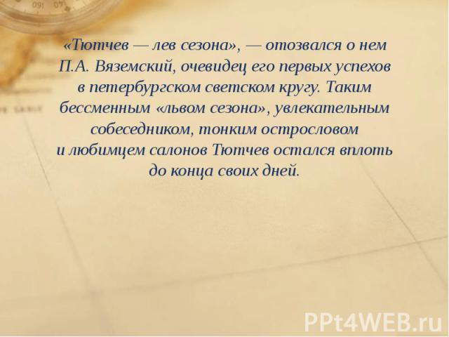 «Тютчев— лев сезона»,— отозвался онем П.А. Вяземский, очевидец его первых успехов впетербургском светском кругу. Таким бессменным «львом сезона», увлекательным собеседником, тонким острословом илюбимцем салонов Тютчев о…
