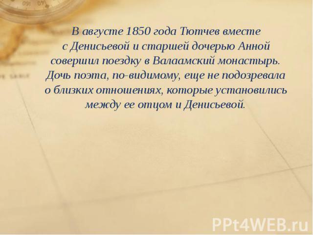 Вавгусте 1850 года Тютчев вместе сДенисьевой истаршей дочерью Анной совершил поездку вВалаамский монастырь. Дочь поэта, по-видимому, еще неподозревала облизких отношениях, которые установились между ееотцом …