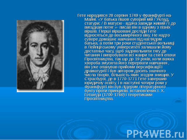 Гете народився 28 серпня 1749 у Франкфурті-на-Майні. «У батька пішов суворий мій / Уклад, статури; / В матусю - вдача завжди живий / І до вигадкам потяг »- писав він в одному з пізніх віршів. Перші віршовані досліди Гете відносяться до восьмирічного…