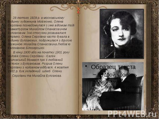 28 лютого 1929 р. в московському будинку художників Моісеєнко, Олена Сергіївна познайомилася з уже відомим тоді драматургом Михайлом Опанасовичем Булгаковим. Їхні стосунки розвивалися стрімко. Олена Сергіївна часто бувала в будинку Булгакових, подру…