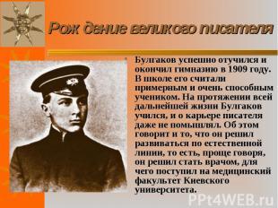 Булгаков успешно отучился и окончил гимназию в 1909 году. В школе его считали пр