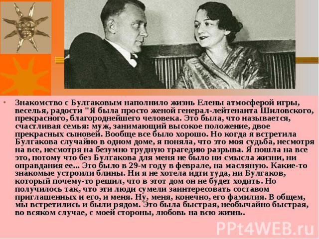 """Знакомство с Булгаковым наполнило жизнь Елены атмосферой игры, веселья, радости """"Я была просто женой генерал-лейтенанта Шиловского, прекрасного, благороднейшего человека. Это была, что называется, счастливая семья: муж, занимающий высокое полож…"""