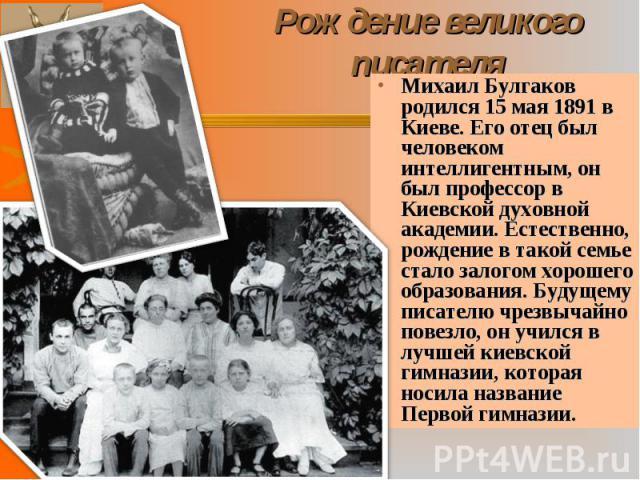 Михаил Булгаков родился 15 мая 1891 в Киеве. Его отец был человеком интеллигентным, он был профессор в Киевской духовной академии. Естественно, рождение в такой семье стало залогом хорошего образования. Будущему писателю чрезвычайно повезло, он учил…