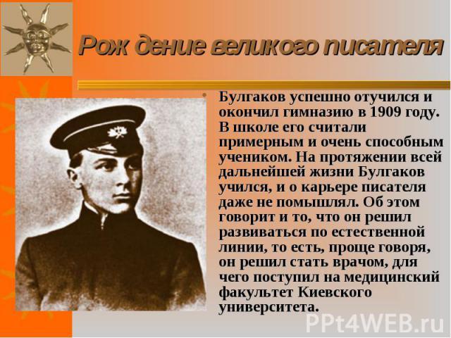 Булгаков успешно отучился и окончил гимназию в 1909 году. В школе его считали примерным и очень способным учеником. На протяжении всей дальнейшей жизни Булгаков учился, и о карьере писателя даже не помышлял. Об этом говорит и то, что он решил развив…