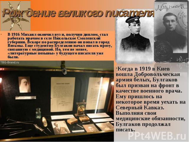 В 1916 Михаил окончил вуз и, получив диплом, стал работать врачом в селе Никольское Смоленской губернии. Вскоре по распределению он попал в город Вязьмы. Еще студентом Булгаков начал писать прозу, связанную с медициной. Но, тем не менее, «литературн…