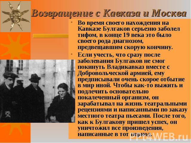 Во время своего нахождения на Кавказе Булгаков серьезно заболел тифом, в конце 19 века это было своего рода диагнозом, предвещавшим скорую кончину. Во время своего нахождения на Кавказе Булгаков серьезно заболел тифом, в конце 19 века это было своег…