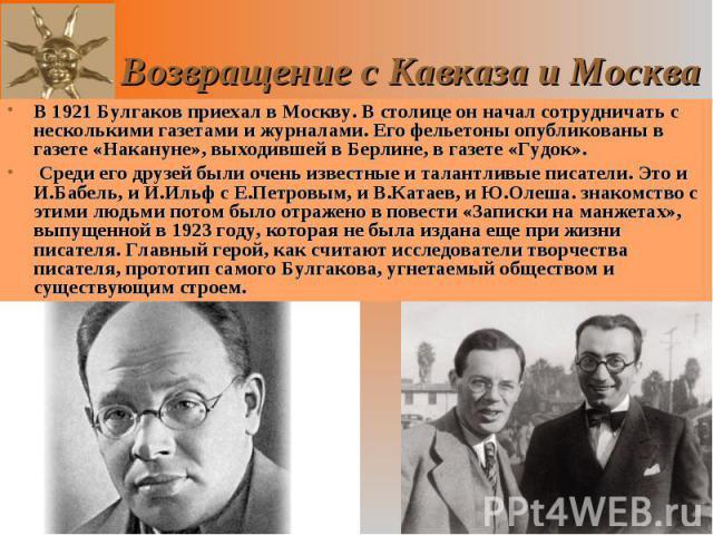 В 1921 Булгаков приехал в Москву. В столице он начал сотрудничать с несколькими газетами и журналами. Его фельетоны опубликованы в газете «Накануне», выходившей в Берлине, в газете «Гудок». В 1921 Булгаков приехал в Москву. В столице он начал сотруд…