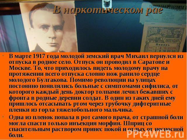 В марте 1917 года молодой земский врач Михаил вернулся из отпуска в родное село. Отпуск он проводил в Саратове и Москве. То, что приходилось видеть молодому врачу на протяжении всего отпуска словно нож ранило сердце молодого Булгакова. Помимо револю…