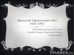 Афанасий Афанасьевич Фет 1820-1892 Подготовили ученики 10-Б класса Кинебас Натал