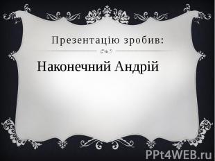 Презентацію зробив: Наконечний Андрій
