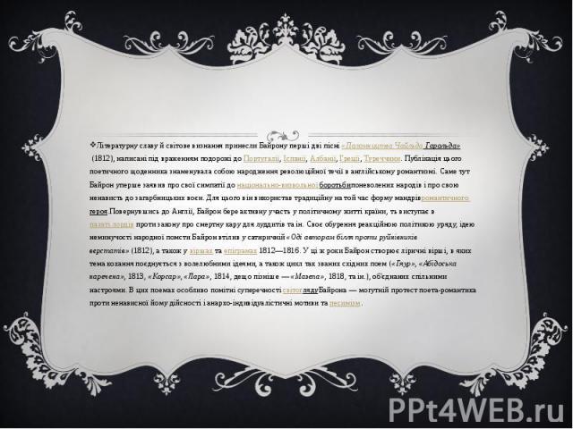 Літературну славу й світове визнання принесли Байрону перші дві пісні«Паломництва Чайльда Гарольда»(1812), написані під враженням подорожі доПортугалії,Іспанії,Албанії,Греції,Туреччини. Публікація цього поет…