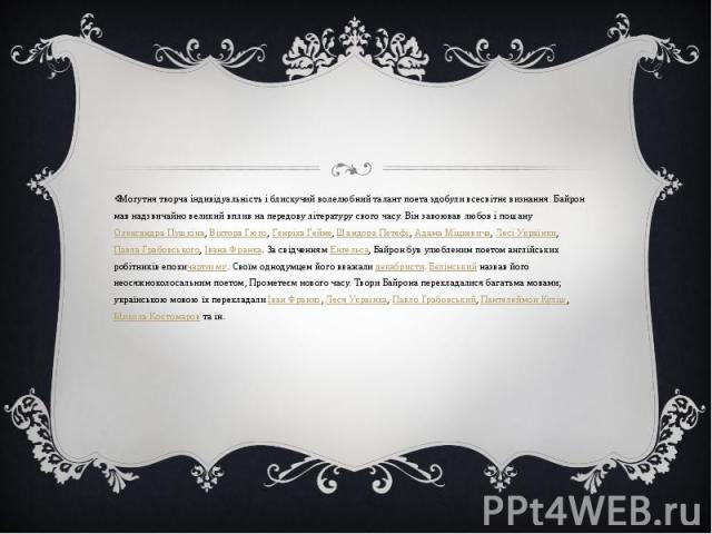 Могутня творча індивідуальність і блискучий волелюбний талант поета здобули всесвітнє визнання. Байрон мав надзвичайно великий вплив на передову літературу свого часу. Він завоював любов і пошануОлександра Пушкіна,Віктора Гюго,Генр…