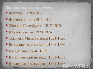 Периоды жизни и творчества Детство 1799-1811 Лицейские годы 1811-1817 Жизнь в Пе