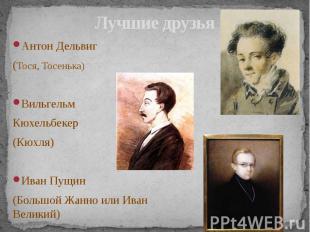 Лучшие друзья Антон Дельвиг (Тося, Тосенька) Вильгельм Кюхельбекер (Кюхля) Иван