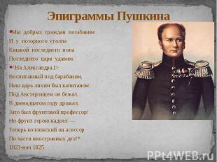 Эпиграммы Пушкина Мы добрых граждан позабавим И у